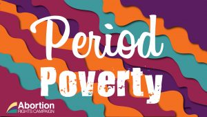 "Graphic with the words ""Period Poverty"" in white font over a multicoloured wave background. Abortion Rights Campaign logo in lower left corner."